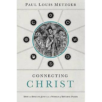 Connecting Christ  How to Discuss Jesus in a World of Diverse Paths by Paul Louis Metzger