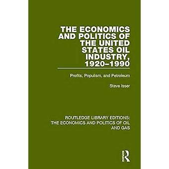 The Economics and Politics of the United States Oil Industry 19201990 by Steve Isser