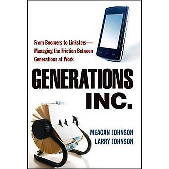 Generations Inc. From Boomers to LinkstersManaging the Friction Between Generations at Work by Johnson & Meagan