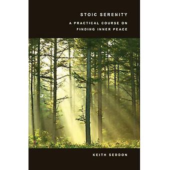 Stoic Serenity A Practical Course on Finding Inner Peace by Seddon & Keith