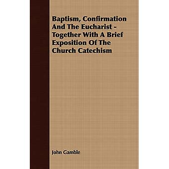 Baptism Confirmation And The Eucharist  Together With A Brief Exposition Of The Church Catechism by Gamble & John