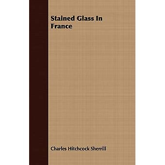 Stained Glass In France by Sherrill & Charles Hitchcock