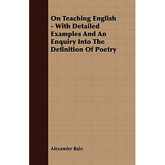 On Teaching English  With Detailed Examples And An Enquiry Into The Definition Of Poetry by Bain & Alexander