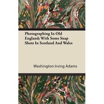 Photographing In Old England With Some Snap Shots In Scotland And Wales by Adams & Washington Irving