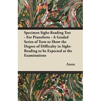Specimen SightReading Test  For Pianoforte  A Graded Series of Tests to Show the Degree of Difficulty in SightReading to Be Expected at the Examin by Anon