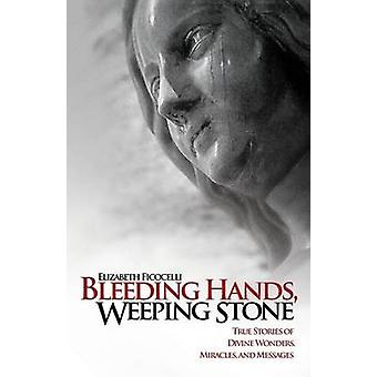 Bleeding Hands Weeping Stone True Stories of Divine Wonders Miracles and Messages by Ficocelli & Elizabeth