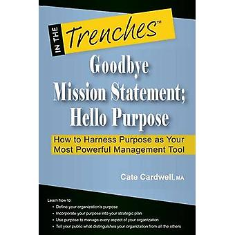 Goodbye Mission Statement Hello Purpose How to Harness Purpose as Your Most Powerful Management Tool by Cardwell & Cate