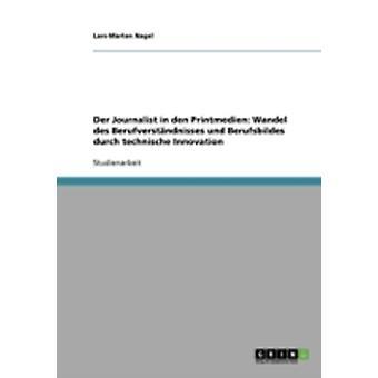 Der Journalist in den Printmedien Wandel des Berufverstndnisses und Berufsbildes durch technische Innovation by Nagel & LarsMarten