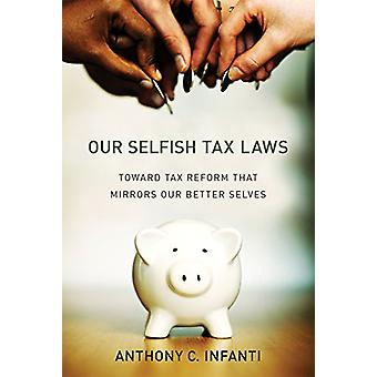 Our Selfish Tax Laws - Toward Tax Reform That Mirrors Our Better Selve