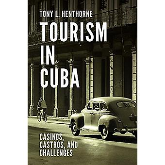 Tourism in Cuba - Casinos - Castros - and Challenges by Tony L. Hentho
