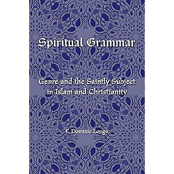 Spiritual Grammar - Genre and the Saintly Subject in Islam and Christi