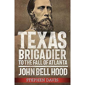 Texas Brigadier to the Fall of Atlanta - John Bell Hood by Stephen Dav