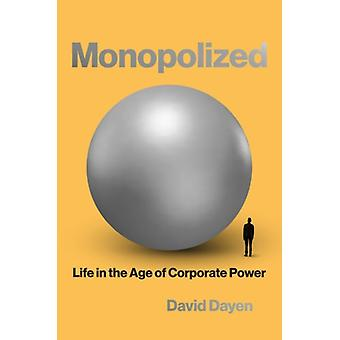 Monopolized  Life in the Age of Corporate Power by David Dayen
