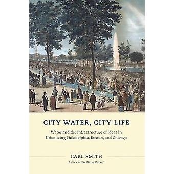 City Water City Life - Water and the Infrastructure of Ideas in Urbanizing Philadelphia Boston and Chicago