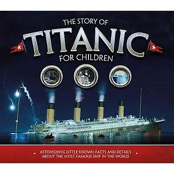 The Story of the Titanic for Children Astonishing littleknown facts and details about the most famous ship in the world