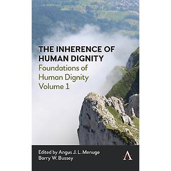 The Inherence of Human Dignity  Foundations of Human Dignity Volume 1 by Edited by Angus J L Menuge & Edited by Barry W Bussey