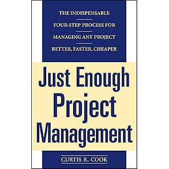 Just Enough Project Management  The Indispensable Fourstep Process for Managing Any Project Better Faster Cheaper by Curtis Cook