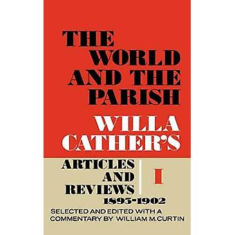 The World and the Parish Volume 1 Willa Cathers Articles and Reviews 18931902 by Cather & Willa