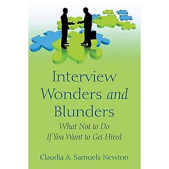 Interview Wonders and Blunders What Not to Do If You Want to Get Hired by Samuels Newton & Claudia a.