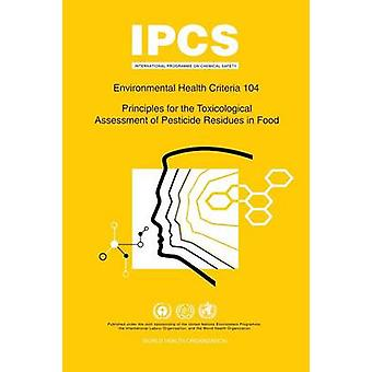 Principles for the Toxicological Assessment of Pesticide Residues in Food Environmental Health Criteria Series 104 by WHO