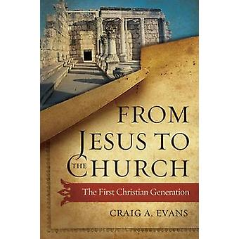 From Jesus to the Church - The First Christian Generation by Craig A.