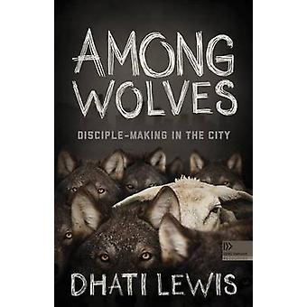 Among Wolves - Disciple-Making in the City by Dhati Lewis - 9781433644
