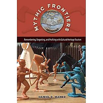 Mythic Frontiers: Remembering, Forgetting, and� Profiting with Cultural Heritage Tourism (Cultural Heritage Studies)