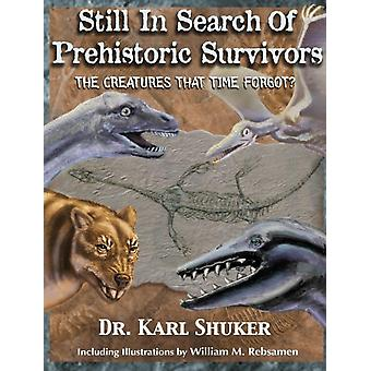 Still in Search of Prehistoric Survivors The Creatures That Time Forgot by Shuker & Karl P.N.