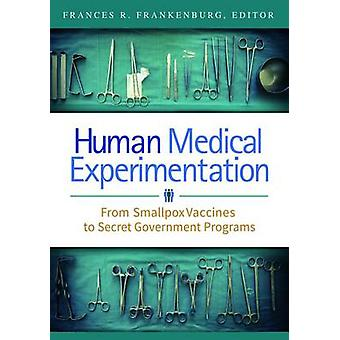 Human Medical Experimentation From Smallpox Vaccines to Secret Government Programs by Frankenburg & Frances