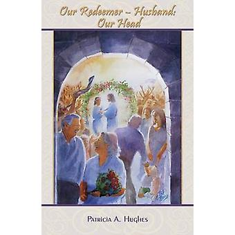 Our RedeemerHusband Our Head by Hughes & Patricia A.
