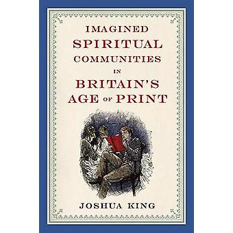 Imagined Spiritual Communities in Britains Age of Print by King & Joshua