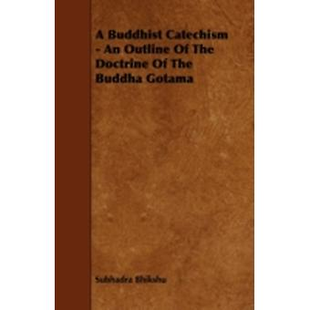 A Buddhist Catechism  An Outline of the Doctrine of the Buddha Gotama by Bhikshu & Subhadra