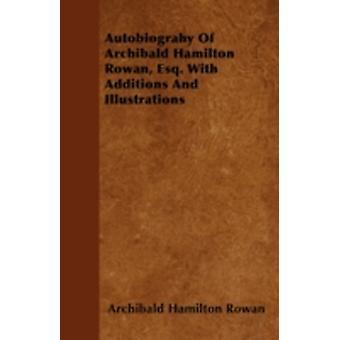 Autobiograhy Of Archibald Hamilton Rowan Esq. With Additions And Illustrations by Rowan & Archibald Hamilton