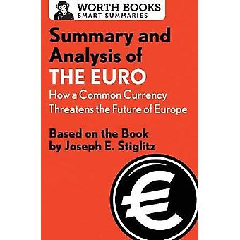 Summary and Analysis of The Euro How a Common Currency Threatens the Future of Europe Based on the Book by Joseph E. Stiglitz by Worth Books