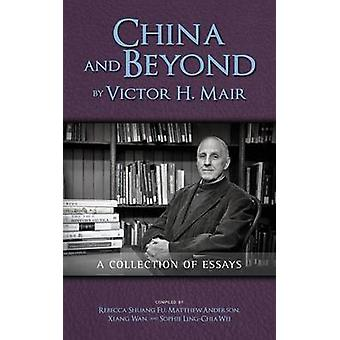 China and Beyond by Victor H. Mair A Collection of Essays by Mair & Victor H.