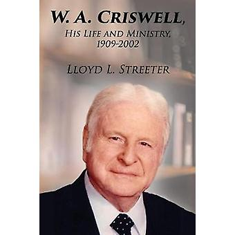 W. A. Criswell His Life and Ministry 19092002 by Streeter & Lloyd L.