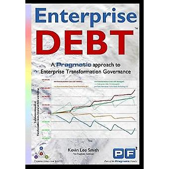 Enterprise Debt A Pragmatic Approach to Enterprise Transformation Governance by SMITH & KEVIN LEE