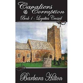 Cavaliers and Corruption Book 1  Loyalties Crossed by Hilton & Barbara