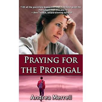 Praying for the Prodigal Encouragement and Practical Advice for Parents of Prodigals by Merrell & Andrea