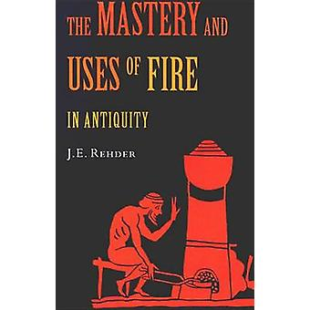 The Mastery and Uses of Fire in Antiquity by J E Rehder