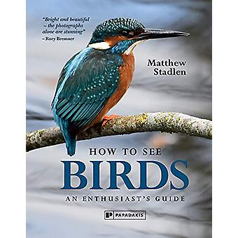 How to See Birds - An Enthusiast's Guide by Matthew Stadlen - 97819065