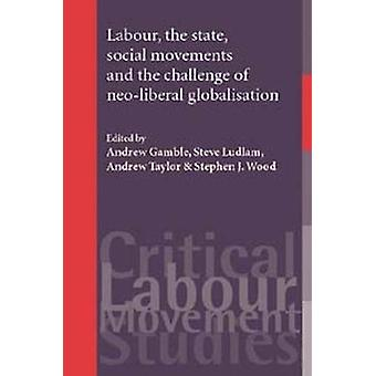 Labour the State Social Movements and the Challenge of NeoLiberal Globalisation by Edited by Andrew Gamble & Edited by Steve Ludlam & Edited by Andrew Taylor & Edited by Stephen Wood