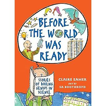 Before the World Was Ready  Stories of Daring Genius in Science by Illustrated by Sa Boothroyd Claire Eamer