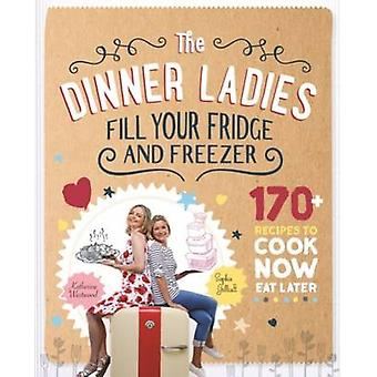 The Dinner Ladies - 170 Recipes to Cook Now - Eat Later by Sophie Gill
