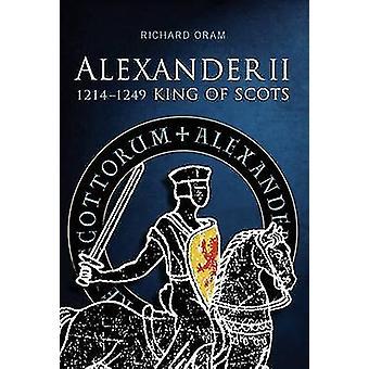 Alexander II - King of Scots 1214-1249 by Rochard Oram - 9781904607922