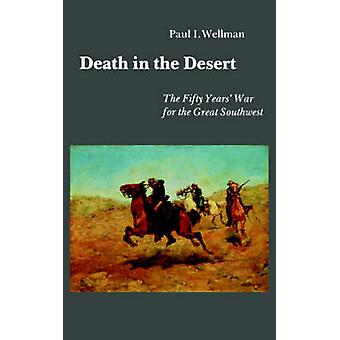 Death in the Desert The Fifty Years War for the Great Southwest by Wellman & Paul & I.