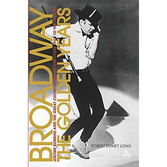 Broadway the Golden Years Jerome Robbins and the Great ChoreographerDirectors 1940 to the Present by Long & Robert Emmet