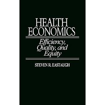 Health Economics Efficiency Quality and Equity by Eastaugh & Steven R.