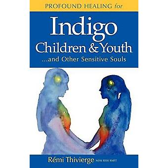 Profound Healing for Indigo Children  Youth...and Other Sensitive Souls by Thivierge & R. Mi