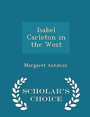 Isabel Carleton in the West  Scholars Choice Edition by Ashmun & Margaret